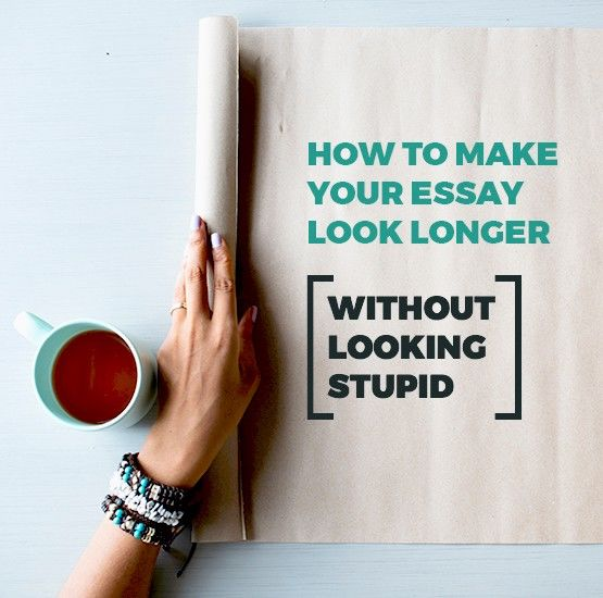 How To Make Your Essay Look Longer Without Looking Stupid