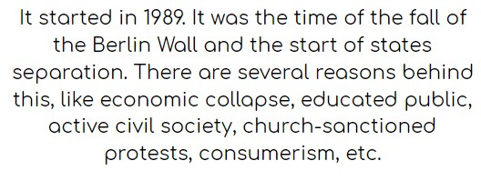 It started in 1989. It was the time of the fall of the Berlin Wall and the start of states separation. There are several reasons behind this, like economic collapse, educated public, active civil society, church-sanctioned protests, consumerism, etc.
