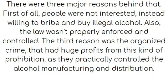 There were three major reasons behind that. First of all, people were not interested, instead willing to bribe and buy illegal alcohol. Also, the law wasn't properly enforced and controlled. The third reason was the organized crime, that had huge profits from this kind of prohibition, as they practically controlled the alcohol manufacturing and distribution.
